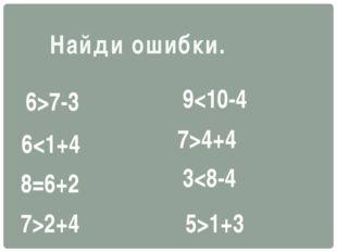 Найди ошибки. 7>2+4 8=6+2 67-3 94+4 31+3