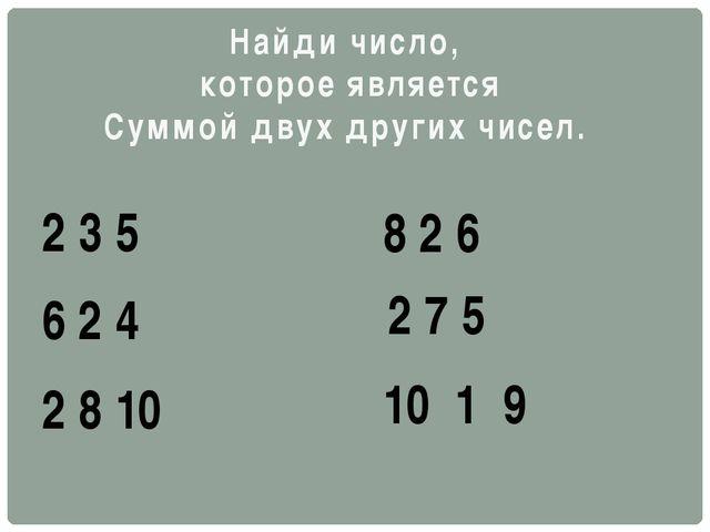 Найди число, которое является Суммой двух других чисел. 2 3 5 6 2 4 2 8 10 8...