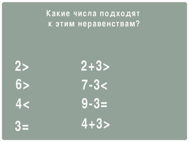 6> 4< 3= 2> 2+3> 7-3< 9-3= 4+3> Какие числа подходят к этим неравенствам?