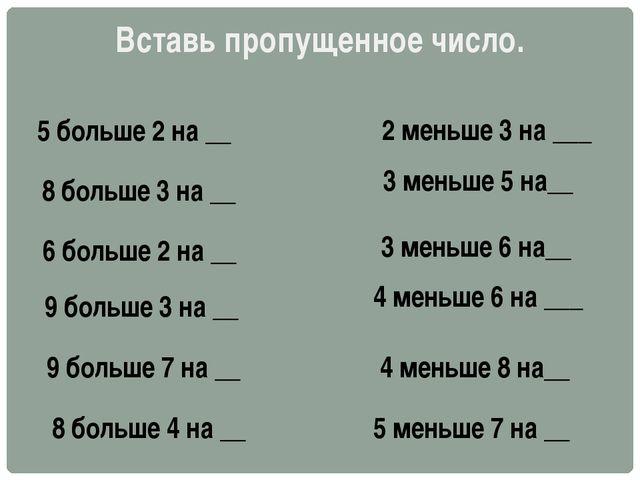 Вставь пропущенное число. 5 больше 2 на __ 8 больше 3 на __ 6 больше 2 на __...