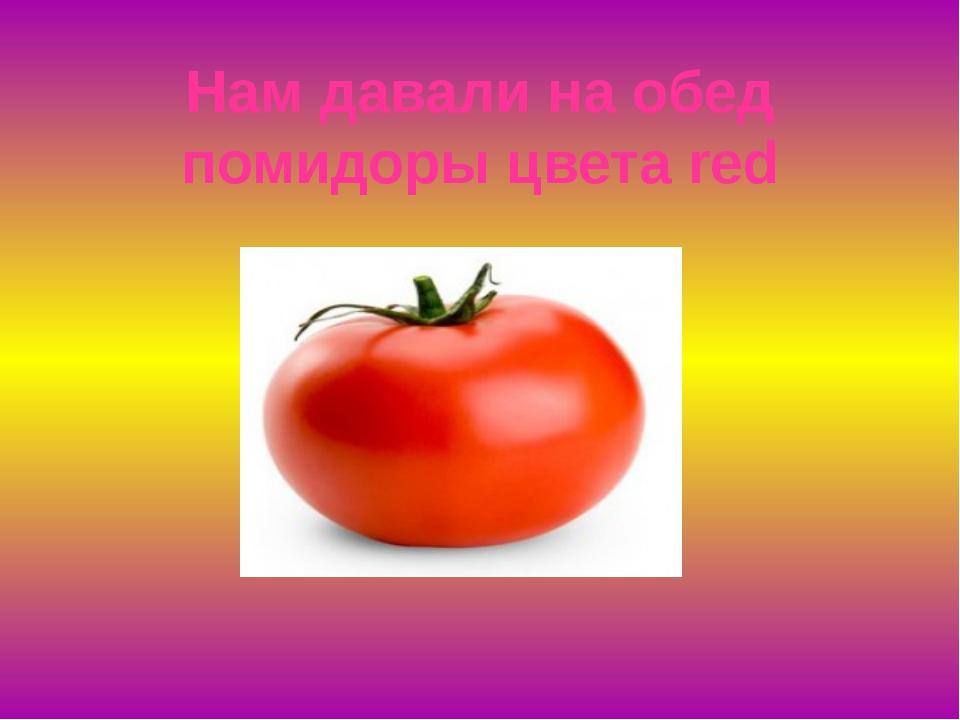 Нам давали на обед помидоры цвета red
