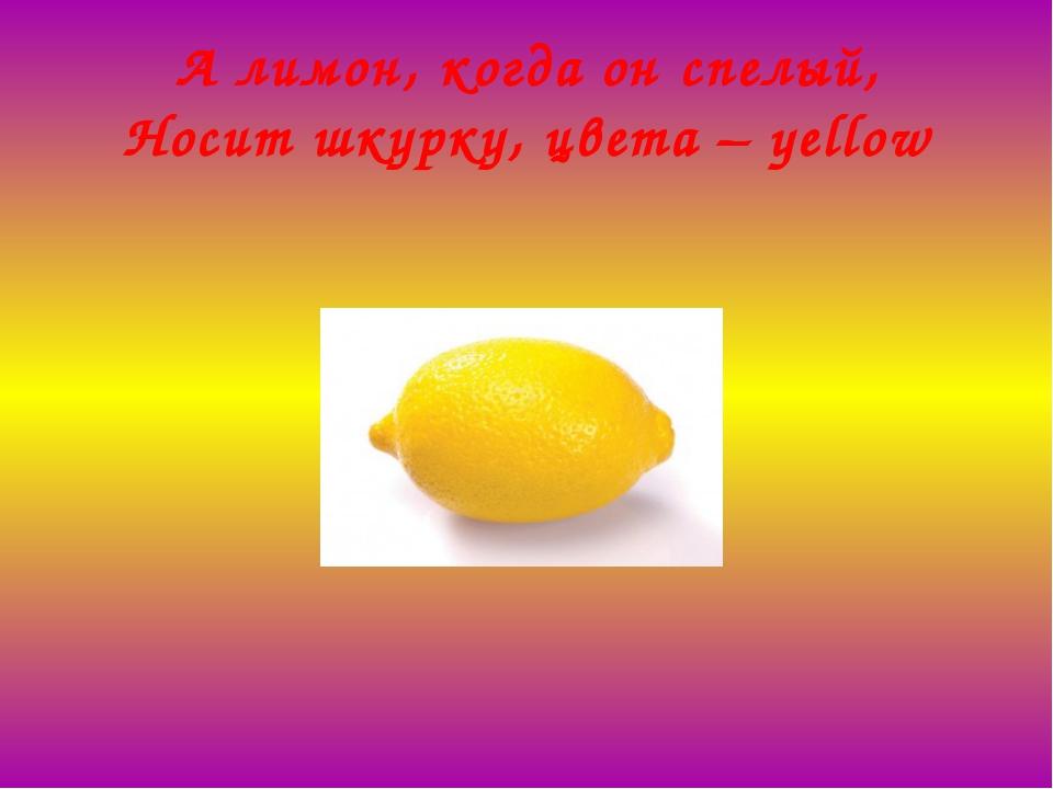 А лимон, когда он спелый, Носит шкурку, цвета –yellow