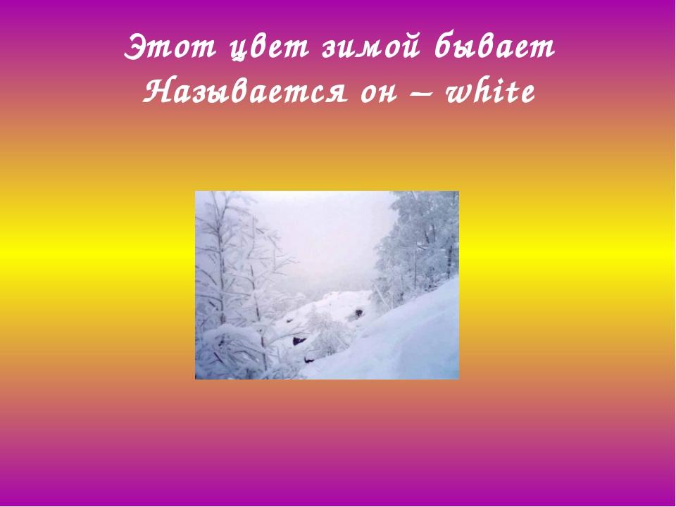 Этот цвет зимой бывает Называется он –white
