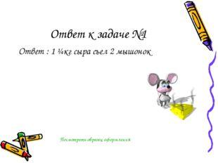 Ответ к задаче №1 Ответ : 1 ¼кг сыра съел 2 мышонок Посмотреть образец оформл