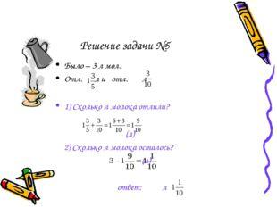 Решение задачи №5 Было – 3 л мол. Отл. л и отл. л 1) Сколько л молока отлили?