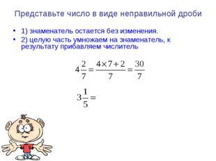 Представьте число в виде неправильной дроби 1) знаменатель остается без измен