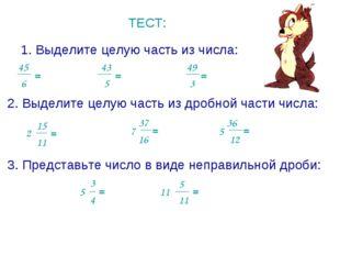 ТЕСТ: 1. Выделите целую часть из числа: 45 6 = 5 43 = 49 3 = 2. Выделите целу