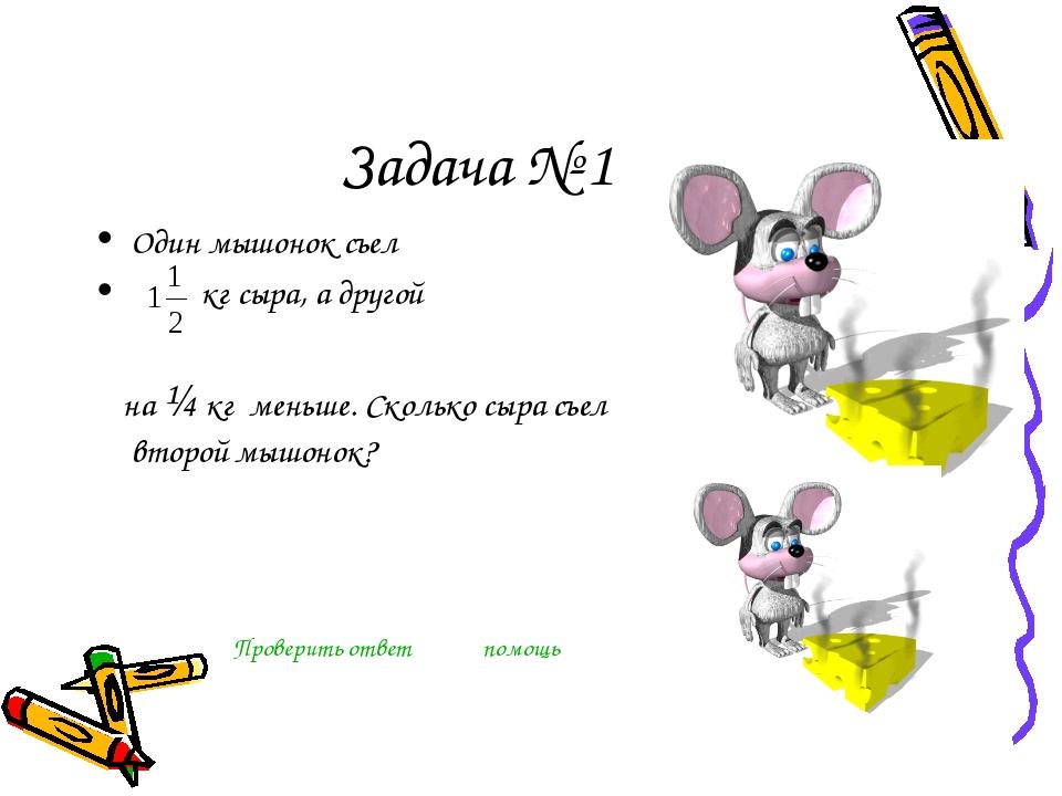 Задача № 1 Один мышонок съел кг сыра, а другой  на ¼ кг меньше. Сколько сыр...