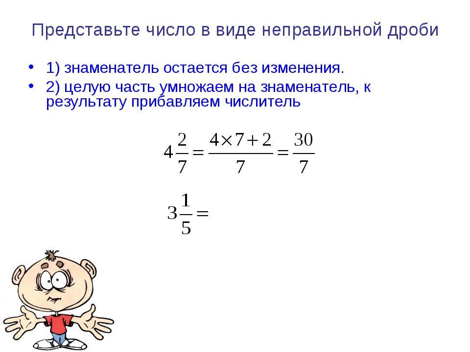 Представьте число в виде неправильной дроби 1) знаменатель остается без измен...