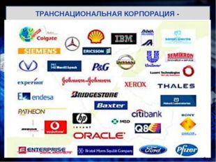 ТРАНСНАЦИОНАЛЬНАЯ КОРПОРАЦИЯ - корпорация, осуществляющая основную часть свои