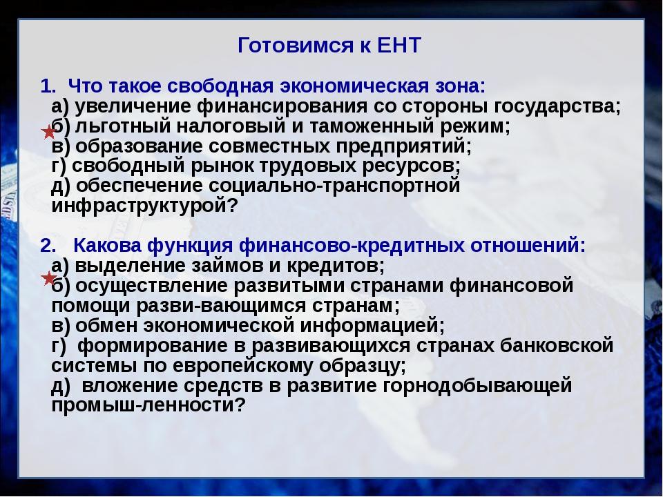 Готовимся к ЕНТ 1. Что такое свободная экономическая зона: а) увеличение фина...