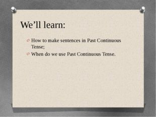 We'll learn: How to make sentences in Past Continuous Tense; When do we use P