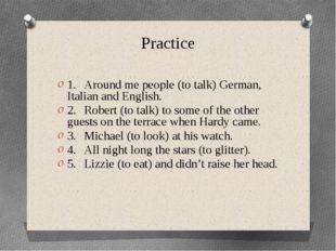 Practice 1.Around me people (to talk) German, Italian and English. 2.Robert