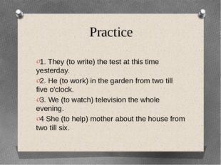 Practice 1. They (to write) the test at this time yesterday. 2. He (to work)