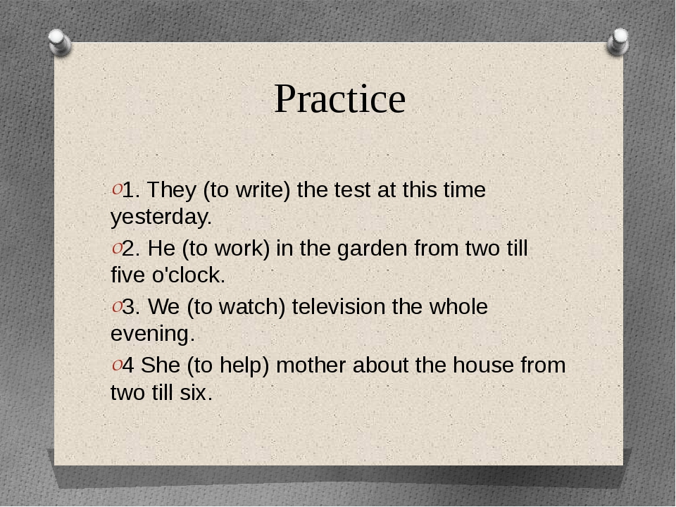 Practice 1. They (to write) the test at this time yesterday. 2. He (to work)...