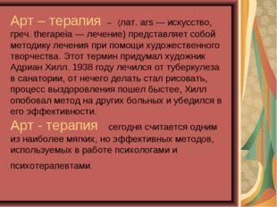 Арт – терапия – (лат. ars — искусство, греч. therapeia — лечение) представля