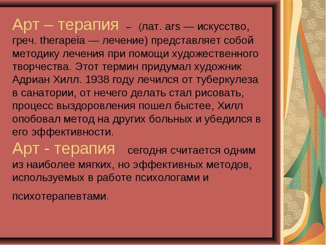 Арт – терапия – (лат. ars — искусство, греч. therapeia — лечение) представля...
