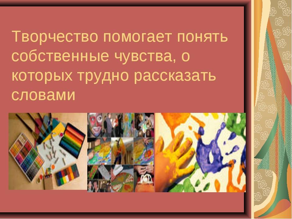 Творчество помогает понять собственные чувства, о которых трудно рассказать с...