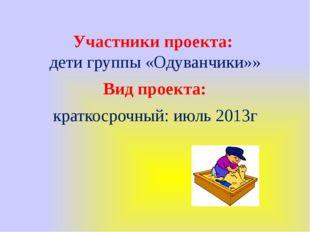 Участники проекта: дети группы «Одуванчики»» Вид проекта: краткосрочный: июль
