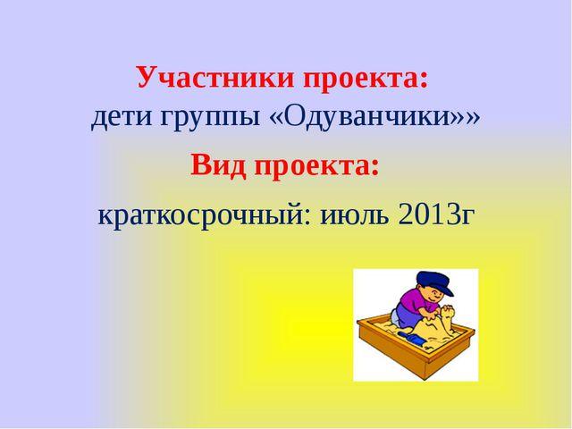 Участники проекта: дети группы «Одуванчики»» Вид проекта: краткосрочный: июль...