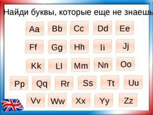 Найди буквы, которые еще не знаешь Aa Bb Cc Dd Ee Ff Gg Hh Ii Jj Kk Ll Mm Nn