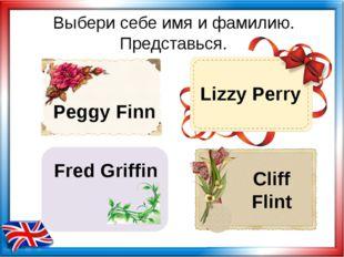 Выбери себе имя и фамилию. Представься. Peggy Finn Lizzy Perry Cliff Flint Fr
