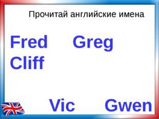 Прочитай английские имена Fred Greg Cliff Vic Gwen