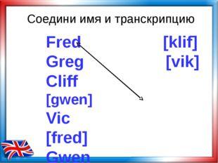 Соедини имя и транскрипцию Fred [klif] Greg [vik] Cliff [gwen] Vic [fred] Gwe