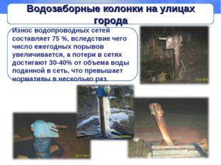 Водозаборные колонки на улицах города Износ водопроводных сетей составляет 75