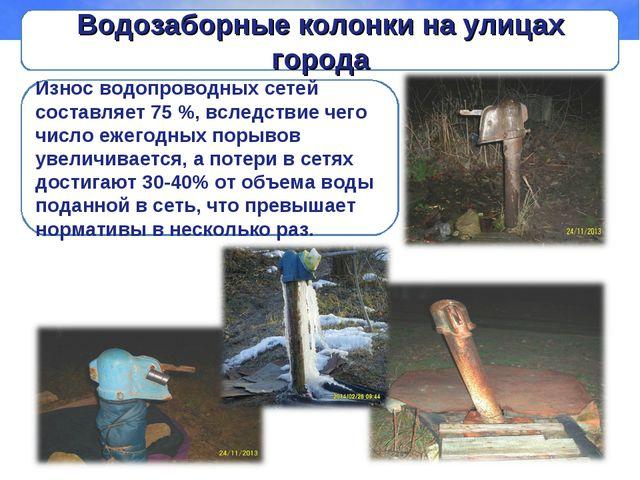 Водозаборные колонки на улицах города Износ водопроводных сетей составляет 75...