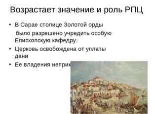 Возрастает значение и роль РПЦ В Сарае столице Золотой орды было разрешено уч