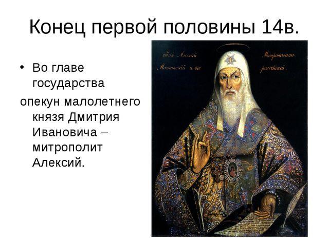Конец первой половины 14в. Во главе государства опекун малолетнего князя Дмит...