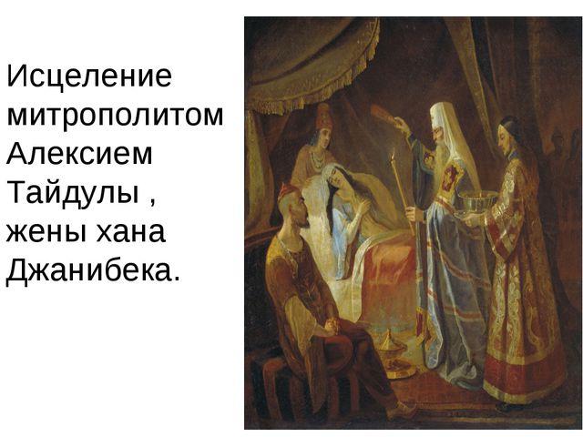 Исцеление митрополитом Алексием Тайдулы , жены хана Джанибека.