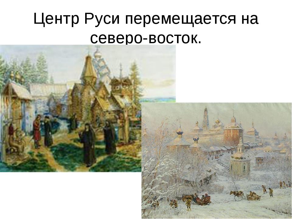 Центр Руси перемещается на северо-восток.