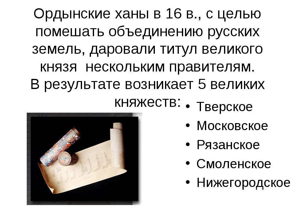 Ордынские ханы в 16 в., с целью помешать объединению русских земель, даровал...