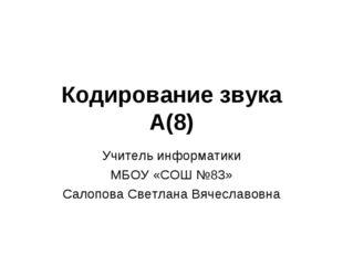Кодирование звука А(8) Учитель информатики МБОУ «СОШ №83» Салопова Светлана В