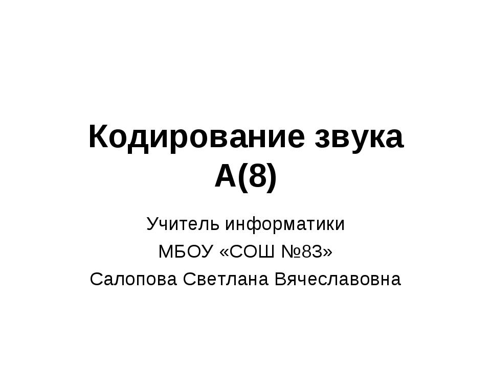 Кодирование звука А(8) Учитель информатики МБОУ «СОШ №83» Салопова Светлана В...