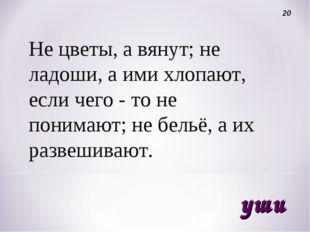 Не цветы, а вянут; не ладоши, а ими хлопают, если чего - то не понимают; не б