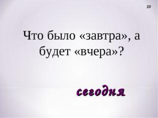 Что было «завтра», а будет «вчера»? 10 сегодня