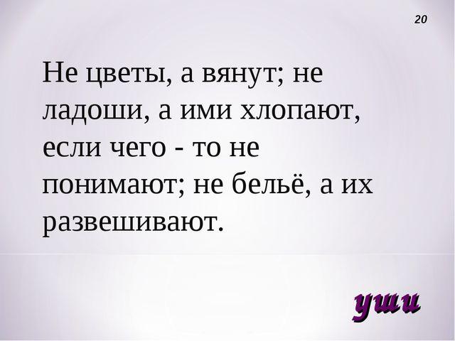 Не цветы, а вянут; не ладоши, а ими хлопают, если чего - то не понимают; не б...