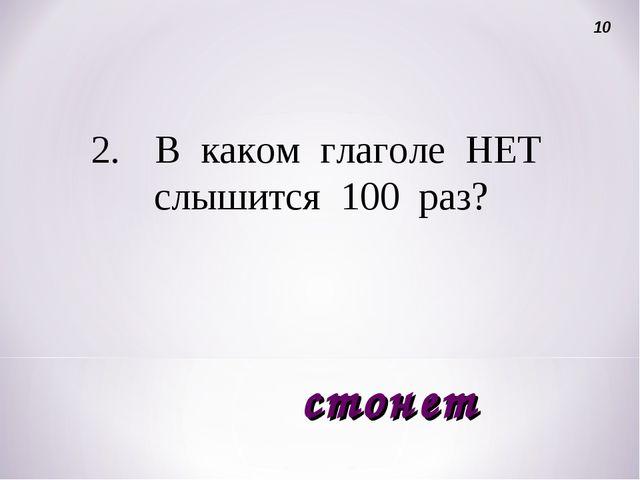2.В каком глаголе НЕТ слышится 100 раз? 10 стонет