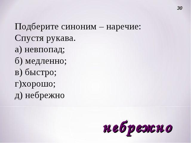 Подберите синоним – наречие: Спустя рукава. а) невпопад; б) медленно; в) быст...