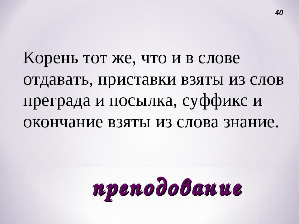 Корень тот же, что и в слове отдавать, приставки взяты из слов преграда и пос...