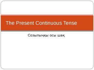 Созылыңқы осы шақ The Present Continuous Tense