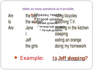Make as many questions as it possible. Example: Is Jeff sleeping?