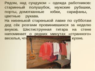 Рядом, над сундуком – одежда работников: старинный полушубок, мужские рубашки