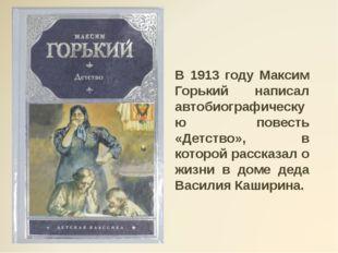 В 1913 году Максим Горький написал автобиографическую повесть «Детство», в к