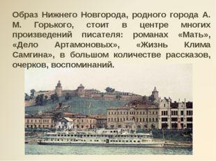 Образ Нижнего Новгорода, родного города А. М. Горького, стоит в центре многи