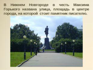 В Нижнем Новгороде в честь Максима Горького названа улица, площадь в центре г