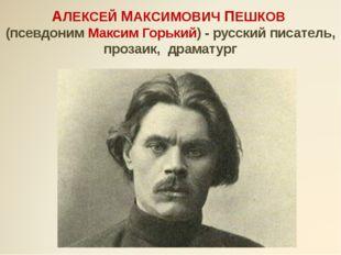 АЛЕКСЕЙ МАКСИМОВИЧ ПЕШКОВ (псевдоним Максим Горький) - русский писатель, проз